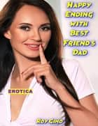 Erotica: Happy Ending With Best Friend's Dad eBook by Roy Gino