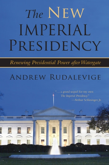 The New Imperial Presidency - Renewing Presidential Power after Watergate ebook by Andrew Rudalevige