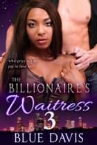 The Billionaire's Waitress 3 ebook by Blue Davis