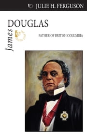 James Douglas - Father of British Columbia ebook by Julie H. Ferguson