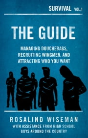 The Guide: Managing Douchebags, Recruiting Wingmen, and Attracting Who You Want ebook by Rosalind Wiseman