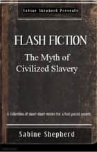 The Myth of Civilized Slavery - Flash Fiction- Edition 1 ebook by Sabine Shepherd