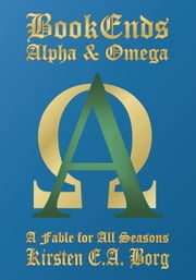 BookEnds - Alpha and Omega - A Fable for All Seasons ebook by Kirsten E.A. Borg