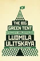 The Big Green Tent ebook by Ludmila Ulitskaya,Polly Gannon