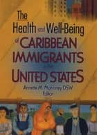 The Health and Well-Being of Caribbean Immigrants in the United States ebook by Annette Mahoney
