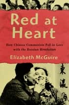 Red at Heart - How Chinese Communists Fell in Love with the Russian Revolution ebook by Elizabeth McGuire