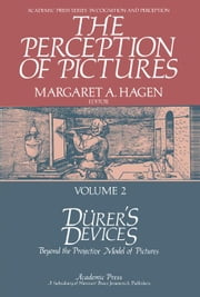The Perception of Pictures: Dürer's Devices: Beyond the Projective Model of Pictures ebook by Hagen, Margaret A.