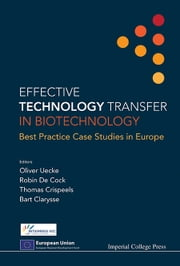 Effective Technology Transfer in Biotechnology - Best Practice Case Studies in Europe ebook by Oliver Uecke,Robin De Cock,Thomas Crispeels;Bart Clarysse