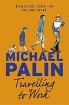 Travelling to Work - Diaries 1988–1998 ebook by Michael Palin