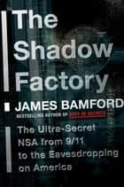 The Shadow Factory - The Ultra-Secret NSA from 9/11 to the Eavesdropping on America ebook by James Bamford