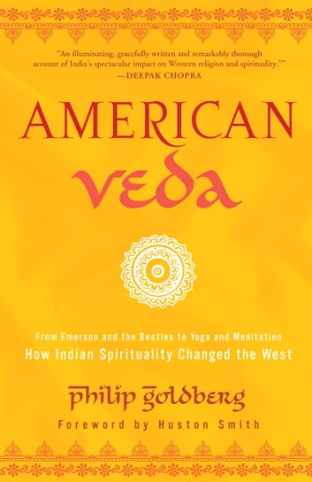 American Veda - From Emerson and the Beatles to Yoga and Meditation How Indian Spirituality Changed the West ebook by Philip Goldberg