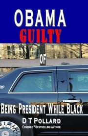 OBAMA GUILTY of BEING PRESIDENT WHILE BLACK ebook by Pollard, D T