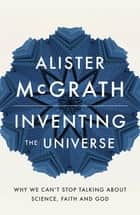 Inventing the Universe - Why we can't stop talking about science, faith and God ebook by Alister McGrath
