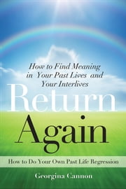 Return Again - How to Find Meaning in Your Past Lives and Your Interlives ebook by Cannon, Georgina