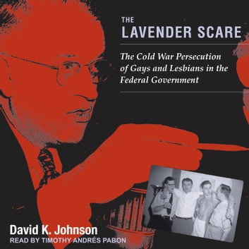 The Lavender Scare - The Cold War Persecution of Gays and Lesbians in the Federal Government audiobook by David K. Johnson