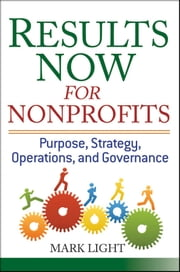 Results Now for Nonprofits - Purpose, Strategy, Operations, and Governance ebook by Mark Light
