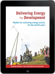 Delivering Energy for Development eBook - Models for achieving energy access for the world's poor ebook by Raffaella Bellanca,Dr Ewan Bloomfield,Kavita Rai