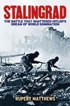 Stalingrad - The Battle that Shattered Hitler's Dream of World Domination eBook by Rupert Matthews