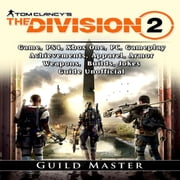Tom Clancys The Division 2 Game, PS4, Xbox One, PC, Gameplay, Achievements, Apparel, Armor, Weapons, Builds, Jokes, Guide Unofficial audiobook by Guild Master