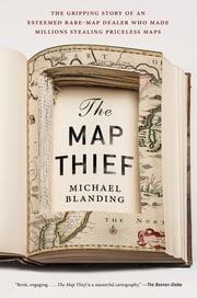 The Map Thief - The Gripping Story of an Esteemed Rare-Map Dealer Who Made Millions Stealing Priceless Maps ebook by Kobo.Web.Store.Products.Fields.ContributorFieldViewModel