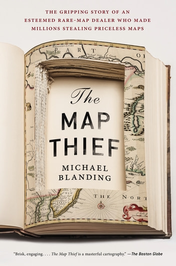 The Map Thief - The Gripping Story of an Esteemed Rare-Map Dealer Who Made Millions Stealing Priceless Maps ebook by Michael Blanding