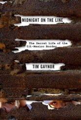 Midnight on the Line - The Secret Life of the U.S.-Mexico Border ebook by Tim Gaynor