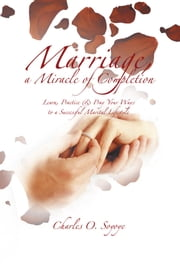 MARRIAGE, A MIRACLE OF COMPLETION - LEARN, PRACTICE & PRAY YOUR WAYS TO A SUCCESSFUL MARITAL LIFESTYLE ebook by Charles O. Soyoye