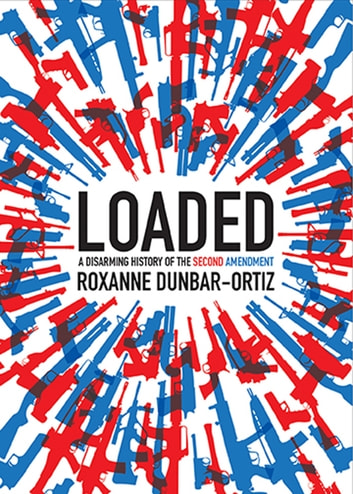 Loaded - A Disarming History of the Second Amendment ebook by Roxanne Dunbar-Ortiz