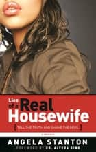 Lies of a Real Housewife - Tell the Truth and Shame the Devil eBook by Angela Stanton, Alveda King, Anthony Whyte