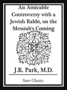 An Amicable Controversy with a Jewish Rabbi, on the Messiah's Coming ebook by J. R. Park