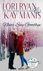 Never Say Goodbye ebook by Lori Ryan, Kay Manis