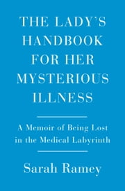 The Lady's Handbook for Her Mysterious Illness - A Memoir of Being Lost in the Medical Labyrinth ebook by Sarah Ramey
