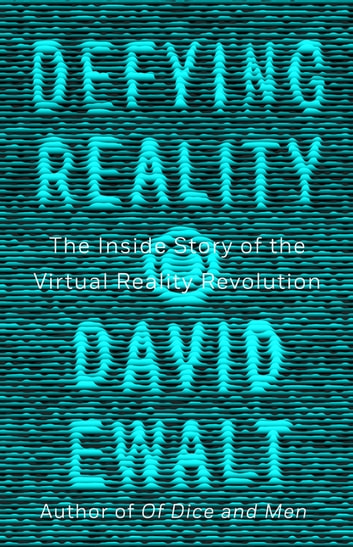 Defying Reality - The Inside Story of the Virtual Reality Revolution ebook by David M. Ewalt