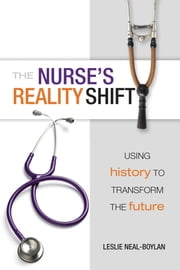 The Nurse's Reality Shift: Using History to Transform the Future ebook by Leslie Neal-Boylan, PhD, CRRN, APRN-BC, FNP