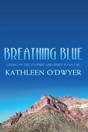Breathing Blue - Giving my life to Spirit and Spirit to my life ebook by Kathleen O'Dwyer