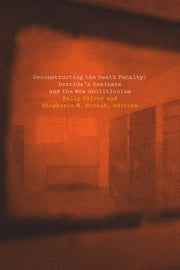 Deconstructing the Death Penalty - Derrida's Seminars and the New Abolitionism ebook by Kelly Oliver, Stephanie Straub, Katie Chenoweth,...