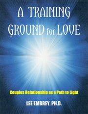 A Training Ground for Love - Couples Relationship as a Path to Light ebook by Lee Embrey