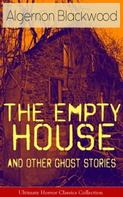 The Empty House and Other Ghost Stories - Ultimate Horror Classics Collection - From one of the most prolific writers of ghost stories, known for The Willows, The Wendigo, Jimbo, The Human Chord, The Education of Uncle Paul, John Silence, The Listener and Other Stories… ebook by Algernon Blackwood