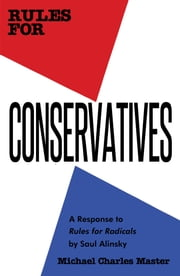 Rules for Conservatives - A Response to Rules for Radicals by Saul Alinsky ebook by Michael Charles Master,Michael Master