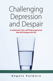 Challenging Depression and Despair - A medication-free, self-help programme that will change your life ebook by Angela Patmore