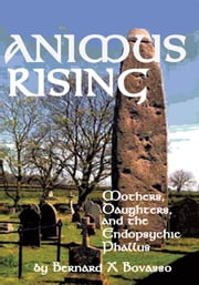Animus Rising - Mothers, Daughters and the Endopsychic Phallus ebook by Bernard X. Bovasso