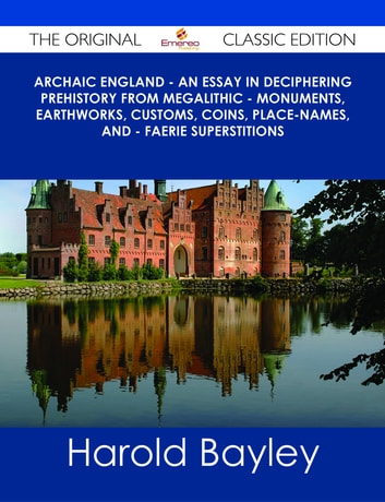 Archaic England - An Essay in Deciphering Prehistory from Megalithic - Monuments, Earthworks, Customs, Coins, Place-names, and - Faerie Superstitions - The Original Classic Edition ebook by Harold Bayley