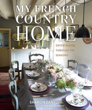 My French Country Home - Entertaining Through the Seasons ebook by Sharon Santoni