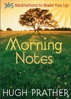 Morning Notes - 365 Meditations to Wake You Up ebook by Hugh Prather