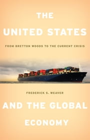 The United States and the Global Economy - From Bretton Woods to the Current Crisis ebook by Frederick S. Weaver