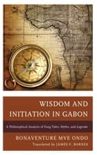 Wisdom and Initiation in Gabon ebook by Bonaventure Mvé Ondo,James F. Barnes
