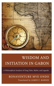 Wisdom and Initiation in Gabon - A Philosophical Analysis of Fang Tales, Myths, and Legends ebook by Bonaventure Mvé Ondo,James F. Barnes