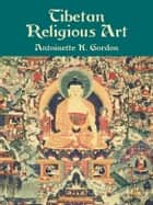 Tibetan Religious Art ebook by Antoinette K. Gordon