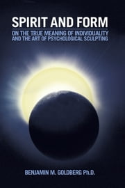 Spirit and Form - On the True Meaning of Individuality and the Art of Psychological Sculpting ebook by Benjamin M. Goldberg, Ph.D.