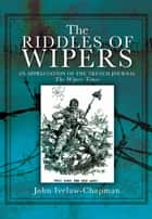 "The Riddles Of Wipers - An Appreciation of the Trench Journal ""The Wipers Times"" ebook by John  Ivelaw-Chapman"